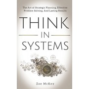 Think in Systems: The Art of Strategic Planning, Effective Problem Solving, And Lasting Results, Paperback/Zoe McKey