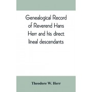 Genealogical record of Reverend Hans Herr and his direct lineal descendants: From his Birth A.D. 1639 to the present time containing the names, etc. o, Paperback/Theodore W. Herr