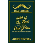 Dad Jokes: 1000 of The Best (and WORST) DAD JOKES: For Dads who THINK they're funny!, Paperback/John Thomas