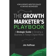 The Growth Marketer's Playbook: A Strategic Guide to Growing a 