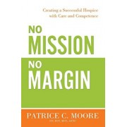 No Mission, No Margin: Creating a Successful Hospice with Care and Competence, Paperback/Patrice C. Moore