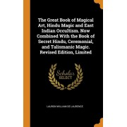 The Great Book of Magical Art, Hindu Magic and East Indian Occultism. Now Combined with the Book of Secret Hindu, Ceremonial, and Talismanic Magic. Re, Hardcover/Lauron William De Laurence