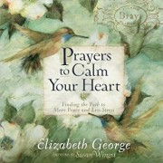 Prayers to Calm Your Heart: Finding the Path to More Peace and Less Stress, Hardcover/Elizabeth George