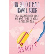 The Solo Female Travel Book: Tips and Inspiration for Women Who Want to See the World on Their Own Terms, Paperback/Jen Ruiz