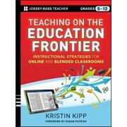 Teaching on the Education Frontier: Instructional Strategies for Online and Blended Classrooms Grades 5-12, Paperback/Kristin Kipp