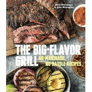 The Big-Flavor Grill: No-Marinade, No-Hassle Recipes for Delicious Steaks, Chicken, Ribs, Chops, Vegetables, Shrimp, and Fish, Hardcover
