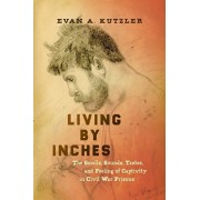 Living by Inches. The Smells, Sounds, Tastes, and Feeling of Captivity in Civil War Prisons, Paperback/Evan A. Kutzler