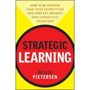 Strategic Learning: How to Be Smarter Than Your Competition and Turn Key Insights Into Competitive Advantage, Hardcover