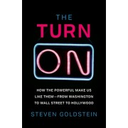 The Turn-On: How the Powerful Make Us Like Them-From Washington to Wall Street to Hollywood, Hardcover/Steven Goldstein