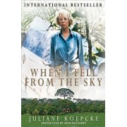When I Fell from the Sky: The True Story of One Woman's Miraculous Survival, Hardcover/Juliane Koepcke