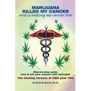Marijuana Killed My Cancer and Is Keeping Me Cancer Free: Step-By-Step Guide How to Kill Your Cancer with Cannabis the Healing Miracle of CBD Plus THC, Paperback/Erika M. Karohs Ph. D.