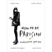 How to be Parisian: Wherever You Are/Anne Berest, Audrey Diwan, Caroline De Maigret, Sophie Mas