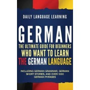 German: The Ultimate Guide for Beginners Who Want to Learn the German Language, Including German Grammar, German Short Stories, Hardcover/Daily Language Learning