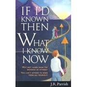 If I'd Known Then What I Know Now: Why Not Learn from the Mistakes of Others' You Can't Afford to Make Them All Yourself!, Paperback/J. R. Parrish