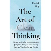 The Art of Clear Thinking: Mental Models for Better Reasoning, Judgment, Analysis, and Learning. Upgrade Your Intellectual Toolkit., Paperback/Patrick King