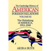 The Cambridge History of American Foreign Relations Volume 3 The Globalizing of America 19131945 par Iriye & Akira Harvard University & Massachusetts
