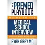 The Premed Playbook Guide to the Medical School Interview: Be Prepared, Perform Well, Get Accepted, Paperback/Ryan Gray