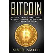 Bitcoin: Una Gua Completa para Conocer y Comenzar con la Criptomoneda ms Grande del Mundo (Libro en Espaol/Bitcoin Book Span, Paperback/Mark Smith