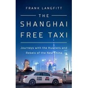The Shanghai Free Taxi: Journeys with the Hustlers and Rebels of the New China, Hardcover/Frank Langfitt