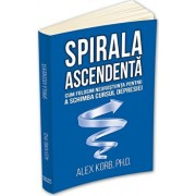 Spirala ascendenta - Cum folosim neurostiinta pentru a schimba cursul depresiei/Alex Korb