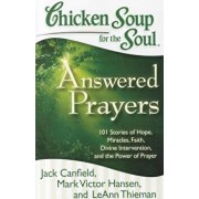 Chicken Soup for the Soul: Answered Prayers: 101 Stories of Hope, Miracles, Faith, Divine Intervention, and the Power of Prayer, Paperback/Jack Canfield