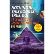 Nothing in This Book Is True, But It's Exactly How Things Are, 25th Anniversary Edition, Paperback/Bob Frissell