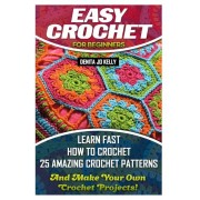 Easy Crochet for Beginners: Learn Fast How to Crochet 25 Amazing Crochet Patterns and Make Your Own Crochet Projects!: Crochet Patterns, Step by S, Paperback