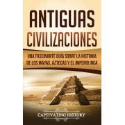 Antiguas Civilizaciones: Una Fascinante Gua sobre la Historia de los Mayas, Aztecas y el Imperio Inca, Hardcover/Captivating History