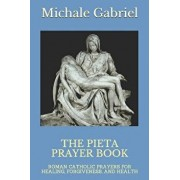 The Pieta Prayer Book: Roman Catholic Prayers for Healing, Forgiveness, and Health, Paperback/Michael Gabriel
