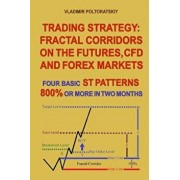 Trading Strategy: Fractal Corridors on the Futures, CFD and Forex Markets, Four Basic ST Patterns, 800% or More in Two Month, Paperback/Vladimir Poltoratskiy