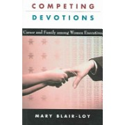 Competing Devotions - Career and Family Among Women Executives (Blair-Loy Mary)(Paperback) (9780674018167)
