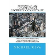 Becoming an Independent Security Consultant: A Practical Guide to Starting and Running a Successful Security Consulting Practice, Paperback/Michael Silva