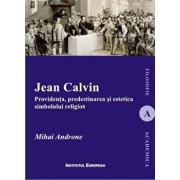 Jean Calvin. Providenta, predestinarea si estetica simbolului religios/Mihai Androne