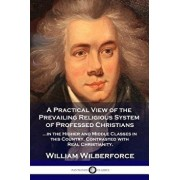 A Practical View of the Prevailing Religious System: ...of Professed Christians in the Higher and Middle Classes in This Country, Contrasted with Real, Paperback/William Wilberforce