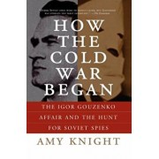 How the Cold War Began: The Igor Gouzenko Affair and the Hunt for Soviet Spies, Paperback/Amy Knight