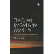 The Quest for God & the Good Life: Lonergan's Theological Anthropology, Paperback/Mark T. Miller