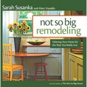 Not So Big Remodeling: Tailoring Your Home for the Way You Really Live, Paperback/Sarah Susanka