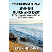 Conversational Spanish Quick and Easy: The Most Innovative and Revolutionary Technique to Learn the Spanish Language. for Beginners, Intermediate, and, Paperback/Nitzany, Yatir