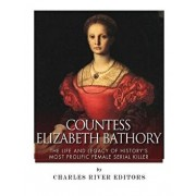 Countess Elizabeth Bathory: The Life and Legacy of History's Most Prolific Female Serial Killer, Paperback/Charles River Editors
