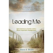 Leading Me: Eight Practices for a Christian Leader's Most Important Assignment, Paperback