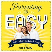 Parenting Is Easy: You're Probably Just Doing It Wrong, Paperback/Sara Given