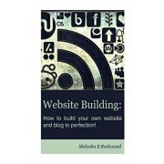 Website Building - How to Build your Own Website and Blog to Perfection!, Paperback/Malcolm E. Rockwood