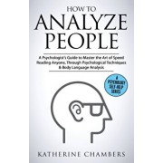 How to Analyze People: A Psychologist's Guide to Master the Art of Speed Reading Anyone, Through Psychological Techniques & Body Language Ana, Paperback/Katherine Chambers