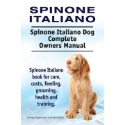 Spinone Italiano. Spinone Italiano Dog Complete Owners Manual. Spinone Italiano Book for Care, Costs, Feeding, Grooming, Health and Training.