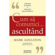 Cum sa comunici... ascultand. Convinge pe oricine. Stabileste relatii benefice/Mark Goulston