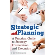Strategic Planning: A Practical Guide to Strategy Formulation and Execution, Hardcover/B. Keith Simerson
