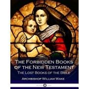 The Forbidden Books of the New Testament: The Lost Books of the Bible, Paperback/Archbishop Wake