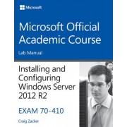 Installing and Configuring Windows Server 2012 R2, Exam 70-410: Lab Manual