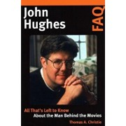 John Hughes FAQ: All That's Left to Know about the Man Behind the Movies, Paperback/Thomas A. Christie