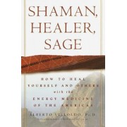 Shaman, Healer, Sage: How to Heal Yourself and Others with the Energy Medicine of the Americas, Hardcover/Alberto Villoldo